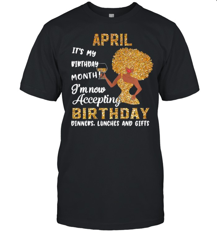 Girl April Its My Birthday Month Im Now Accepting Birthday Dinners Lunches And Gifts shirt