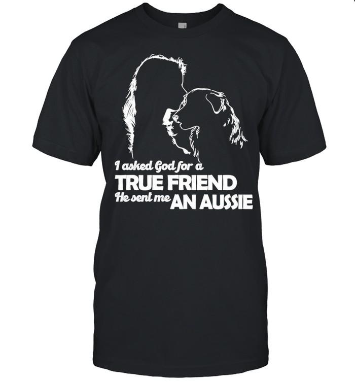 I Asked God For A True Friend He Sent Me A Aussie shirt