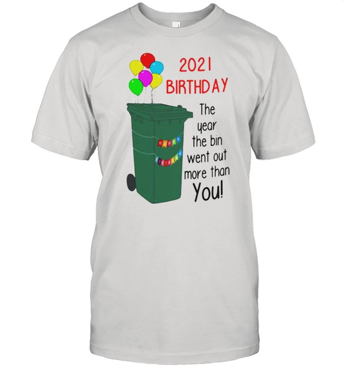 2021 Birthday The Year The Bin Went Out More Than You shirt