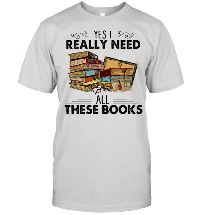 Yes I Really Need All These Books shirt