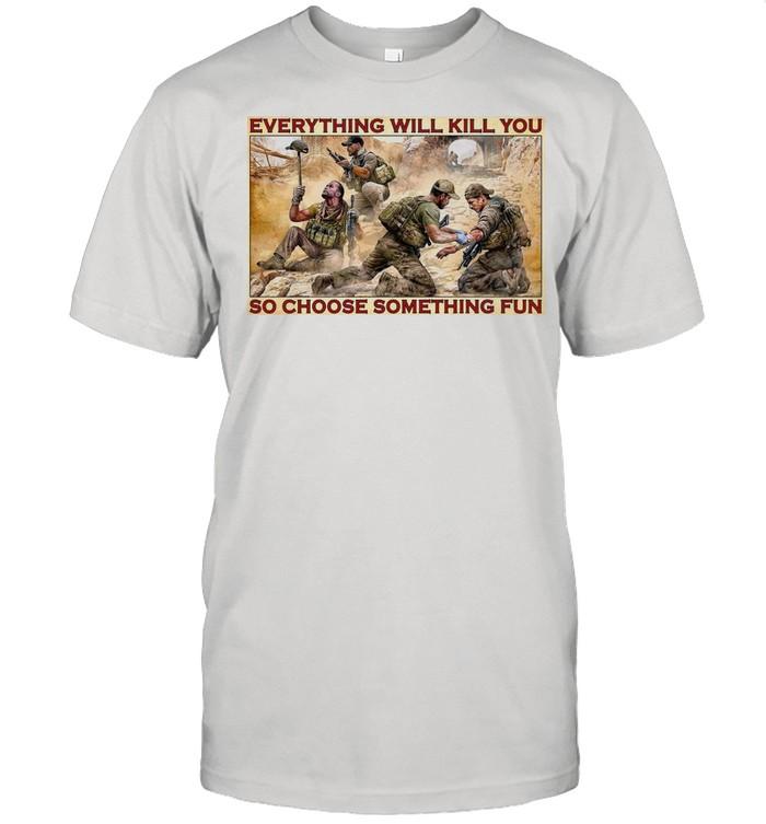Military Everything Will Kill You So Choose Something Fun shirt