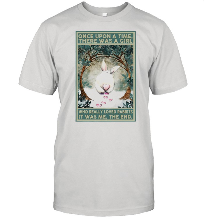 Once Upon A Time There Was A Girl Who Really Loved Rabbits It Was Me The End shirt