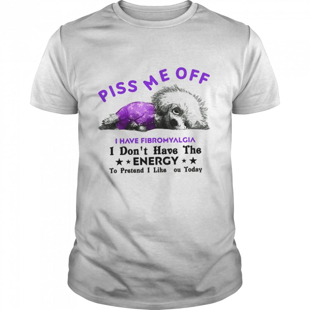 Dog Piss Me Off I Have Fibromyalgia I Don't Have The Energy shirt
