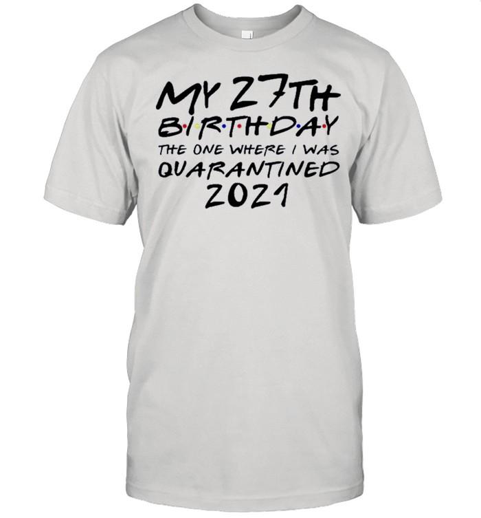 Happy My 27th Birthday The One Where I Was Quarantined 2021 shirt