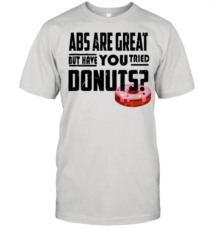 Abs Are Great But Have You Tried Donuts Shirt