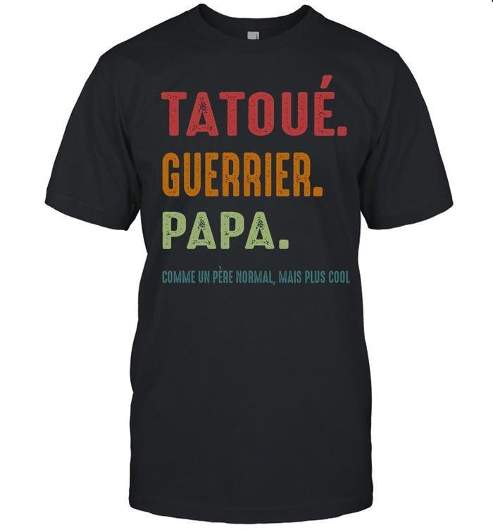 Tatoue Guerrier Papa Comme Un Pere Normal Mais Plus Cool shirt