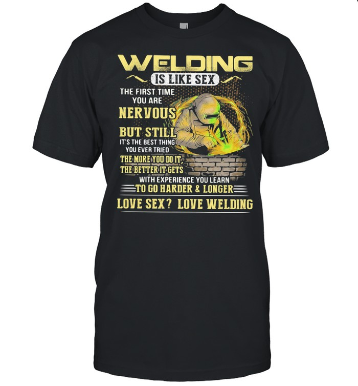 Welding Is Like Sex The First Time You Are Nervous But Still To Go Harder And Longer Shirt