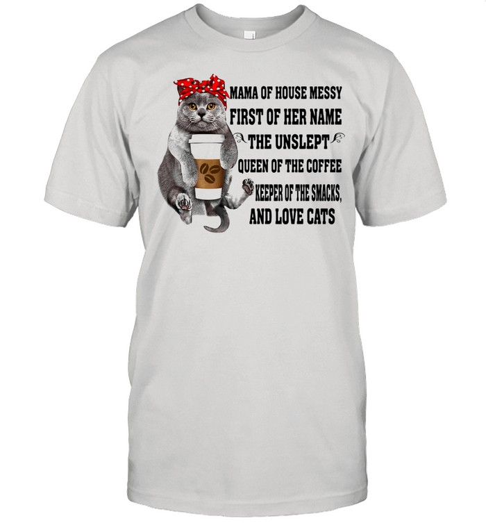 Mama of house messy first of her name the unslept and love cats shirt