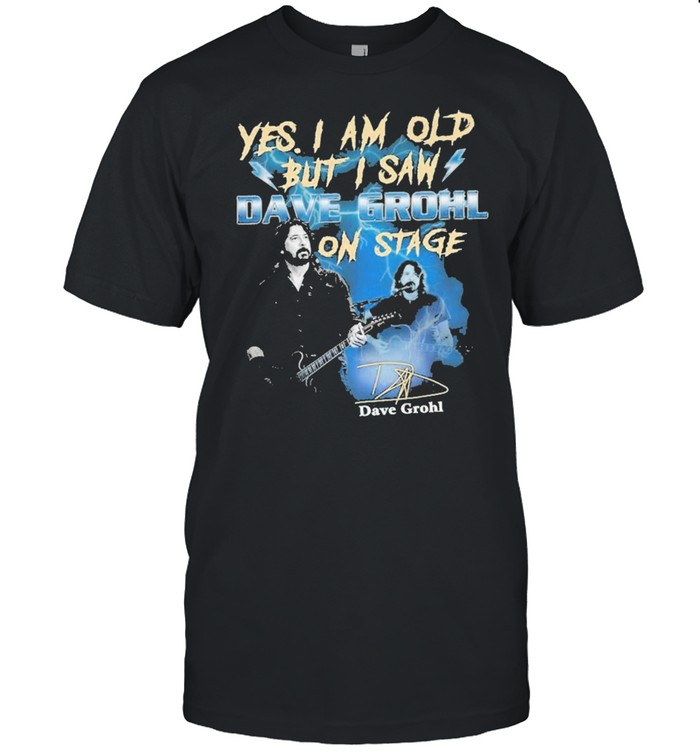 Yes I Am Old But I Saw Dave Grohl On Stage Signature Shirt