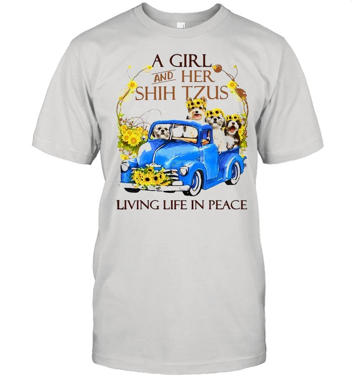 A Girl And Her Shih Tzus Living Life In Peace Shirt
