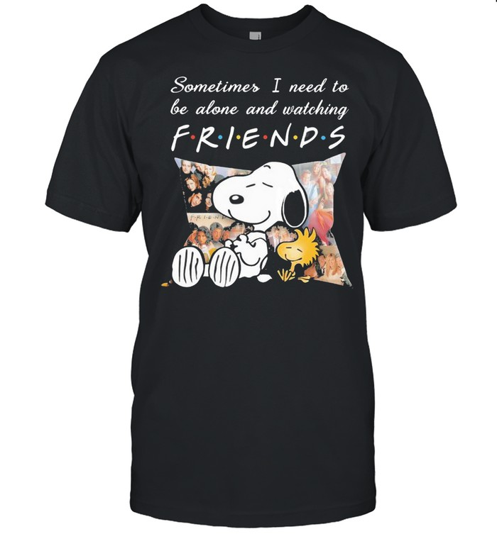 Snoopy And Woodstock Sometimes I Need To Be Alone And Watching Friends Shirt