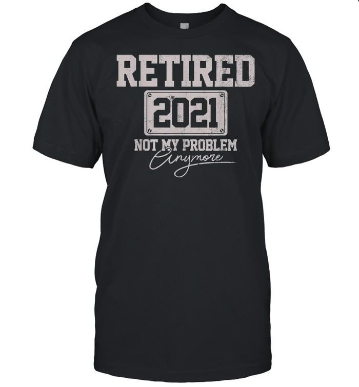 Retired 2021 not my problem shirt