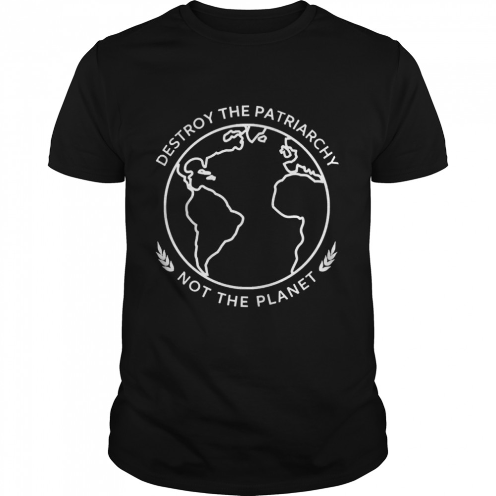 Destroy the patriarchy not the planet shirt