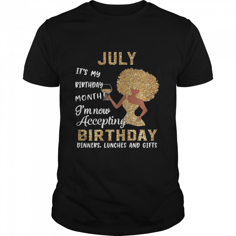 July Its My Birthday Month Im Now Accepting Birthday Dinners Lunches And Gifts shirt