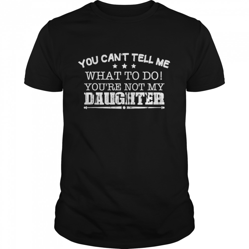 You Cant Tell Me What To Do Youre Not My Daughter shirt