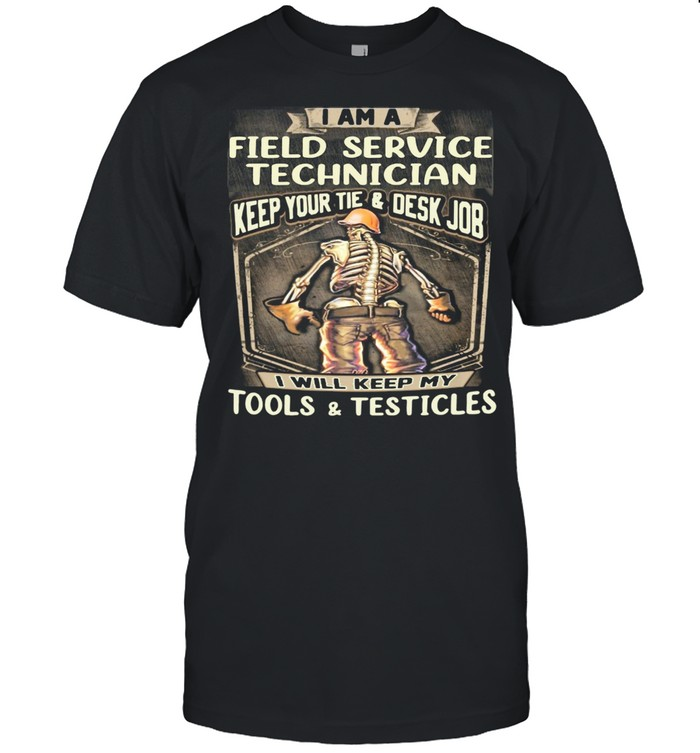I Am Field Service Technician Keep Your Tie Desk Job I Will Keep My Tools And Testicles shirt