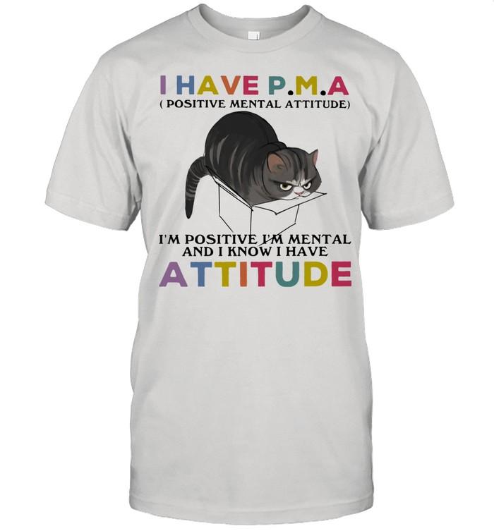 I Have P.M.A Positive Mental Attitude I Am Positive I Am Mental And I Know I Have Cat Shirt