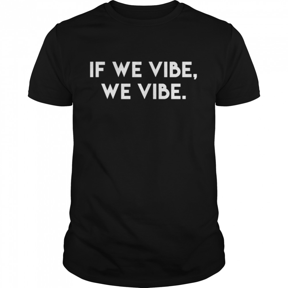 If We Vibe Inspirational Saying Kind Cool Motivational Quote shirt