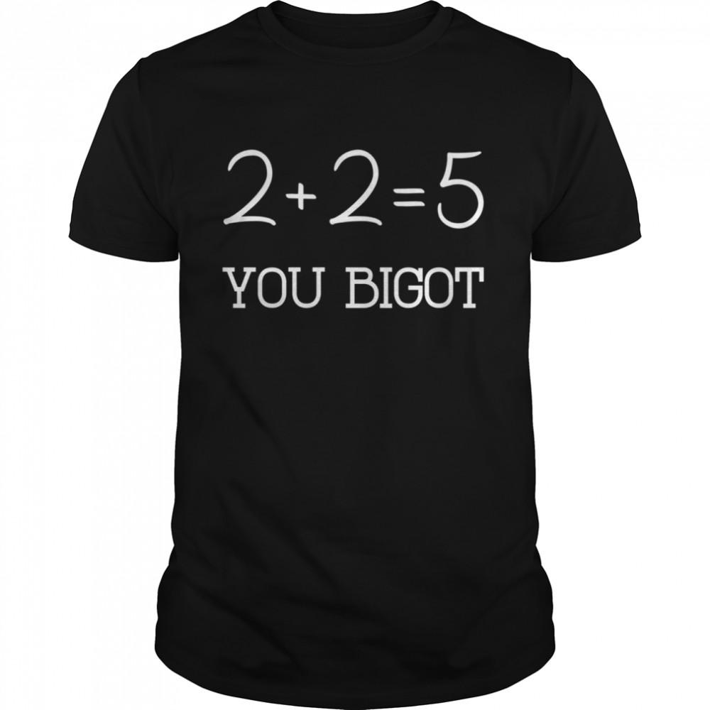 2+2+=5 you bigot shirt