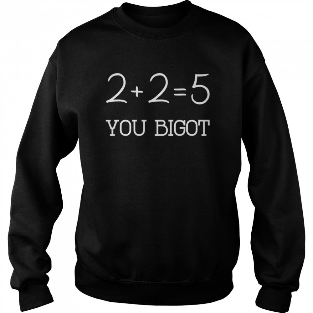 2+2+=5 you bigot shirt Unisex Sweatshirt