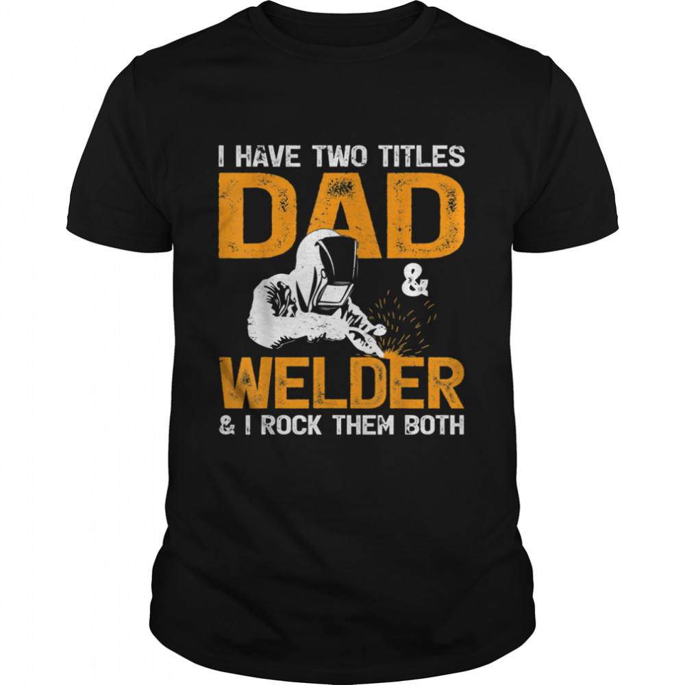 I Have Two Titles Dad And Welder And I Rock Team Both Welder shirt