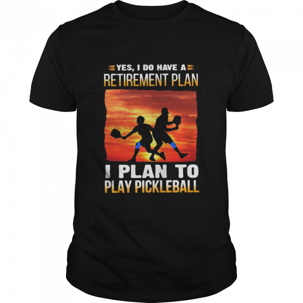 Yes I Do Have A Retirement Plan I Plan To Play Pickleball T-shirt