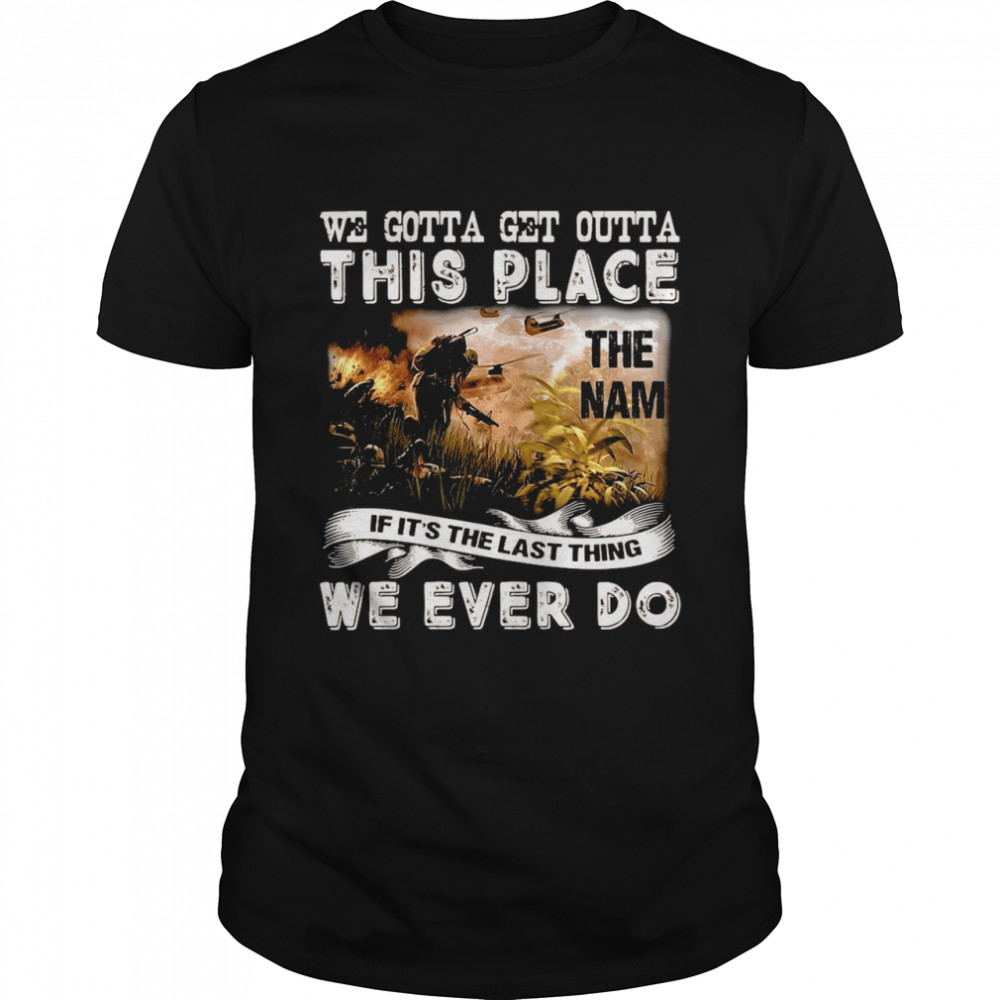 We Gotta Get Outta This Place The Nam If It's The Last Thing We Ever Do T-shirt