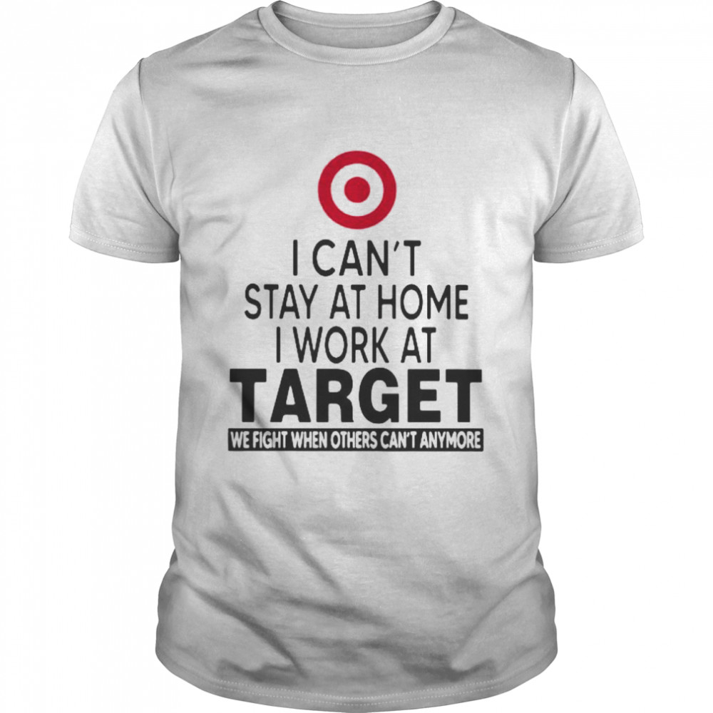 I Can't Stay At Home I Work At Target We Fight When Others Can't Anymore Shirt