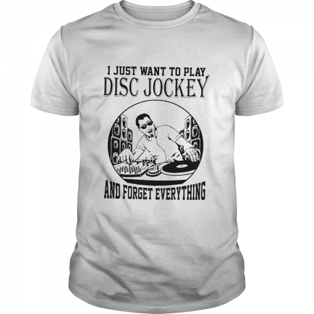 i just want to do Disc Jockeys and forget everything shirt