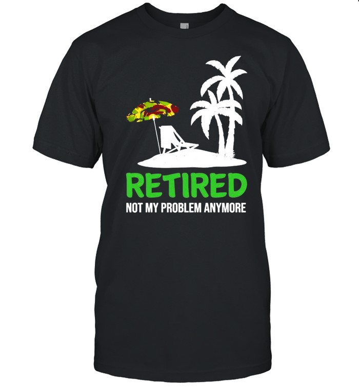 Retired not my problem anymore shirt