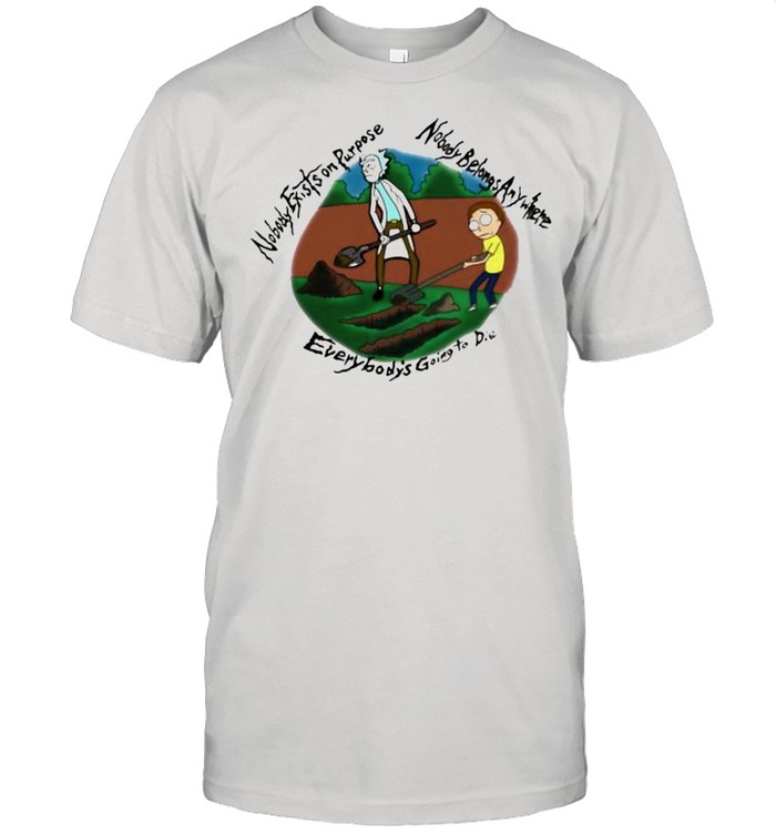 Nobody Exists On Purpose Nobody Belongs Anywhere Everybody's Going To Die Morty And Rick Shirt
