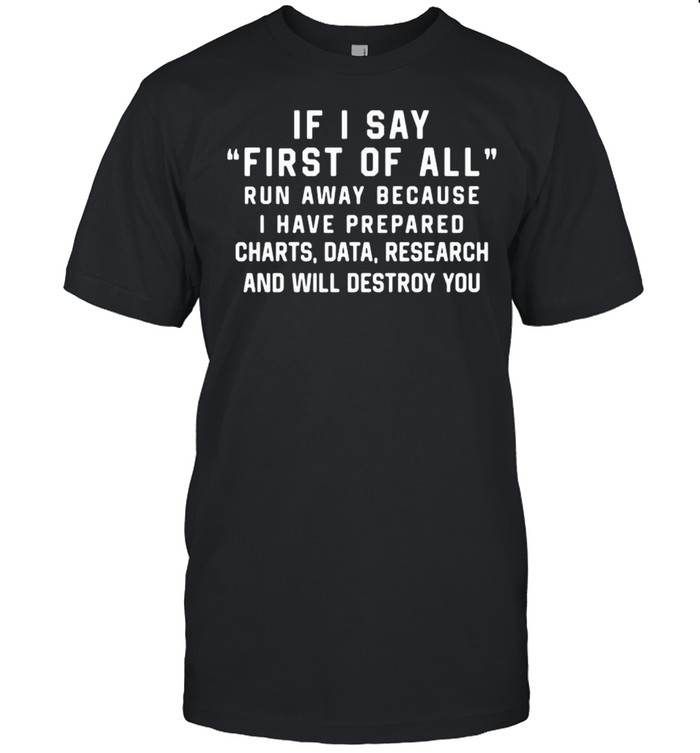 If I Say First Of All Run Away Because I Have Prepared Charts shirt