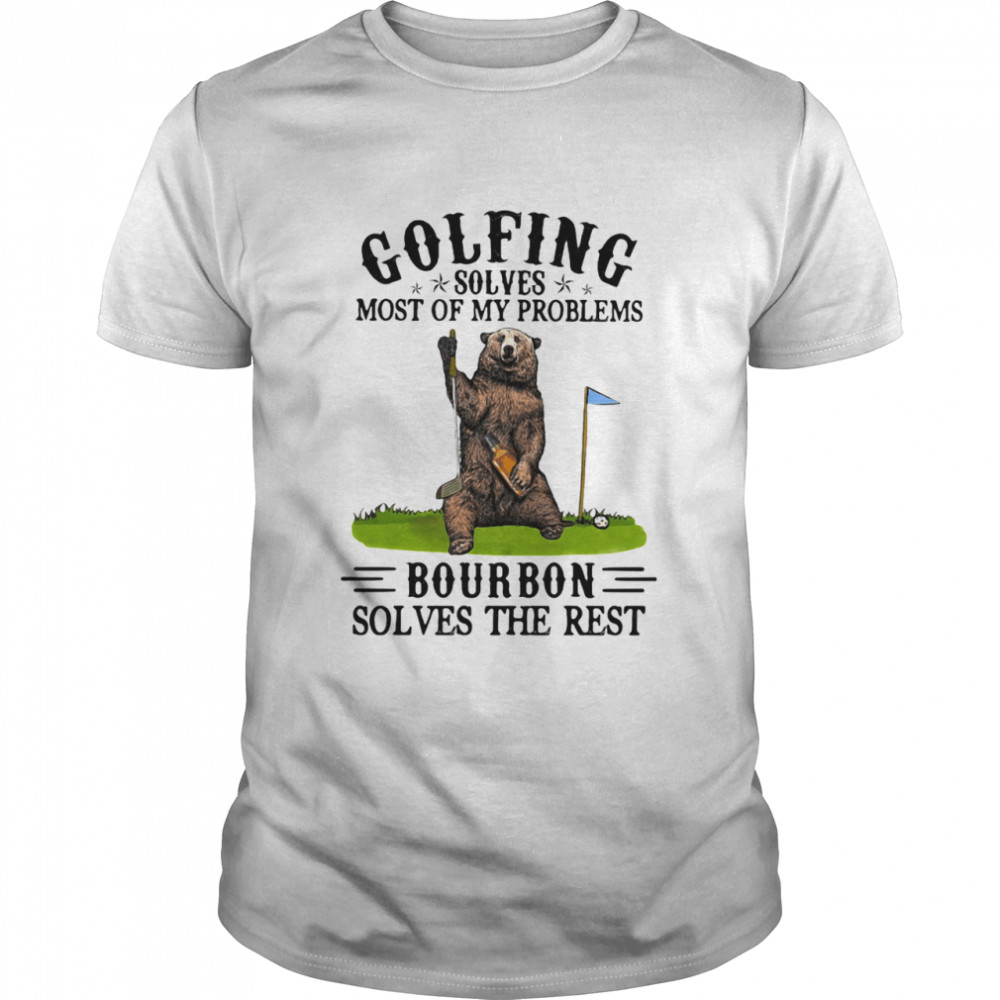 Golfing Solves Most Of My Problems Bourbon Solves The Rest Bear Shirt