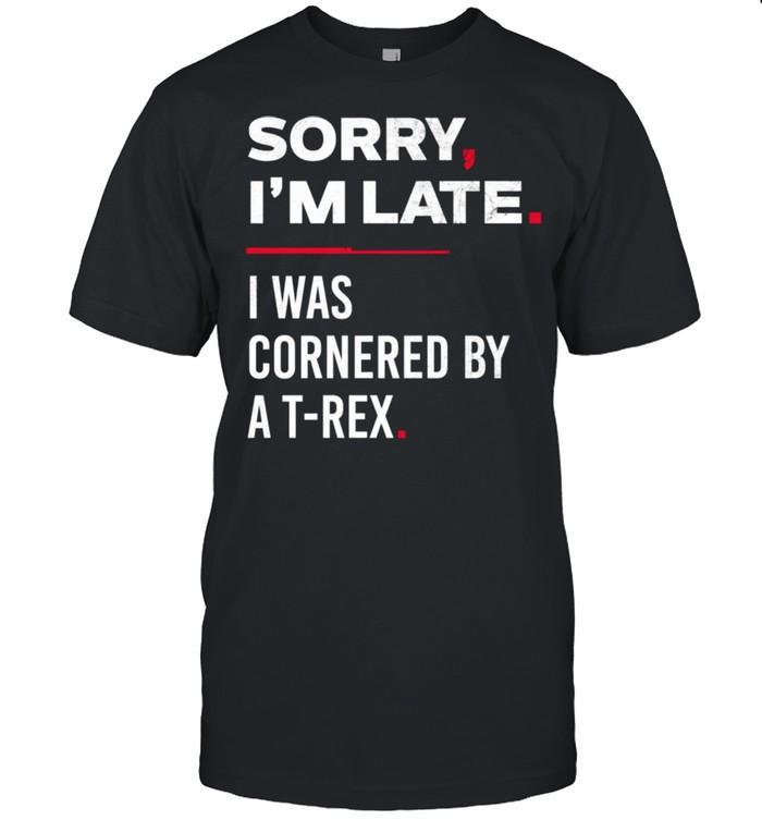 Sorry I'm Late I Was Cornered By A TRex Shirt