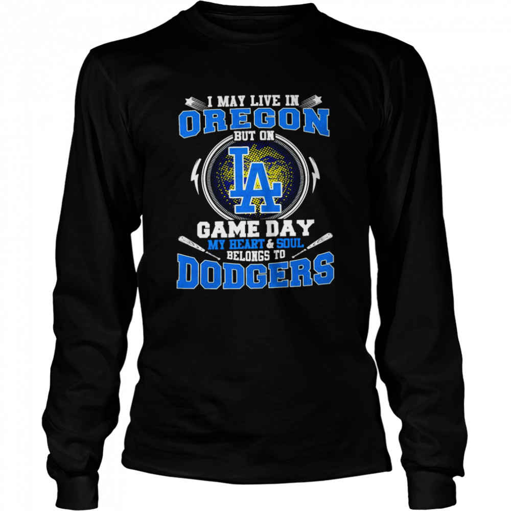 I May Live In Oregon But On Game Day My Heart And Soul Belongs To Dodgers Long Sleeved T-shirt