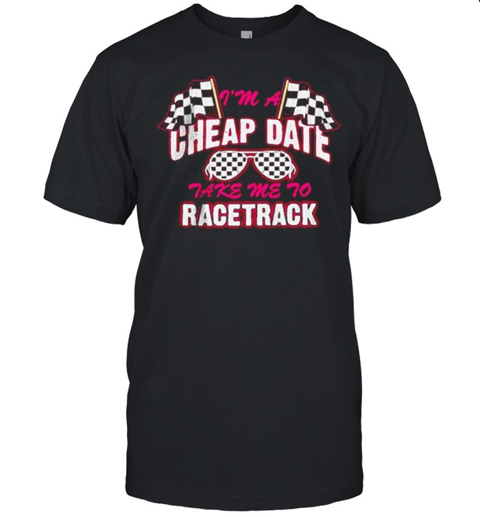 I'm A Cheap Date Take Me To Racetrack Shirt