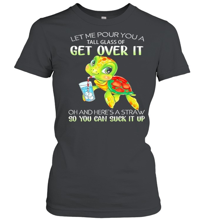 Turtle Let Me Pour You A Tall Glass Of Get Over It So You Can Suck It Up shirt Classic Women's T-shirt