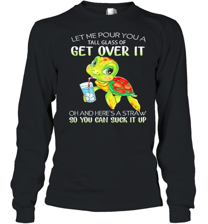Turtle Let Me Pour You A Tall Glass Of Get Over It So You Can Suck It Up shirt Long Sleeved T-shirt