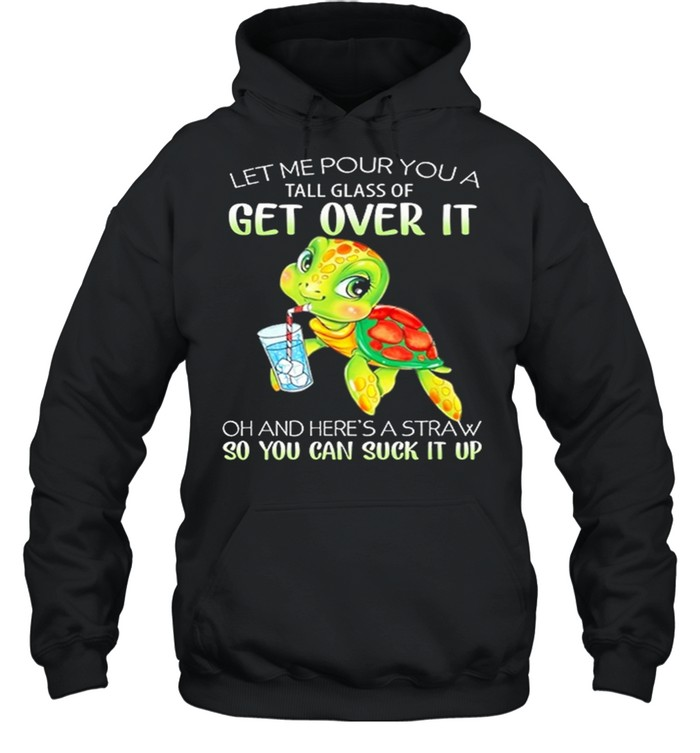Turtle Let Me Pour You A Tall Glass Of Get Over It So You Can Suck It Up shirt Unisex Hoodie