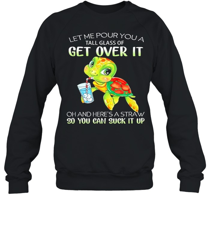 Turtle Let Me Pour You A Tall Glass Of Get Over It So You Can Suck It Up shirt Unisex Sweatshirt