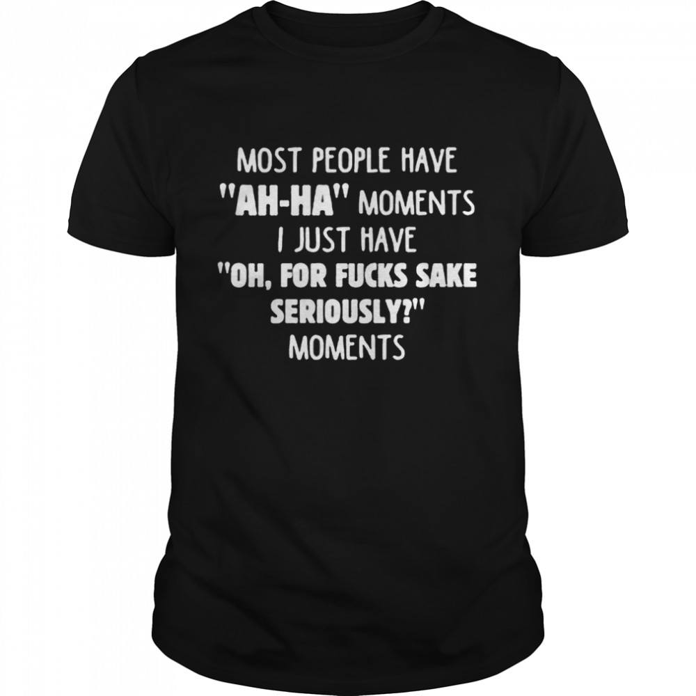 Most People Have Ah Ha Moments I Just Have Oh For Fucks Sake Seriously Moments Shirt
