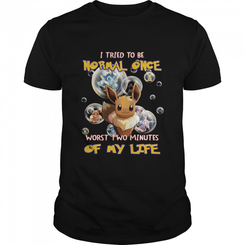 Pokemon I Tried To Be Normal Once Worst Two Minutes Of My Life T-shirt