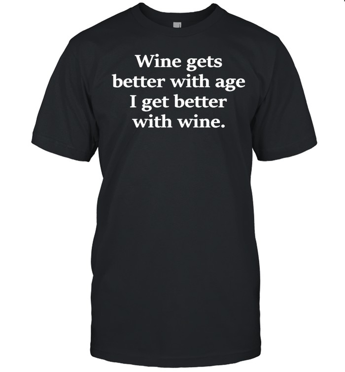 Wine Gets Better With Age I Get Better With Wine Shirt