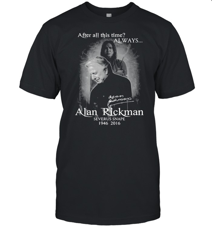 After All This Time Always Alan Rickman Severus Snape 1946 2021 Signature T-shirt