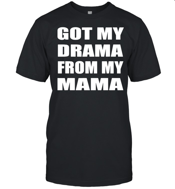 Got My Drama From My Mama shirt