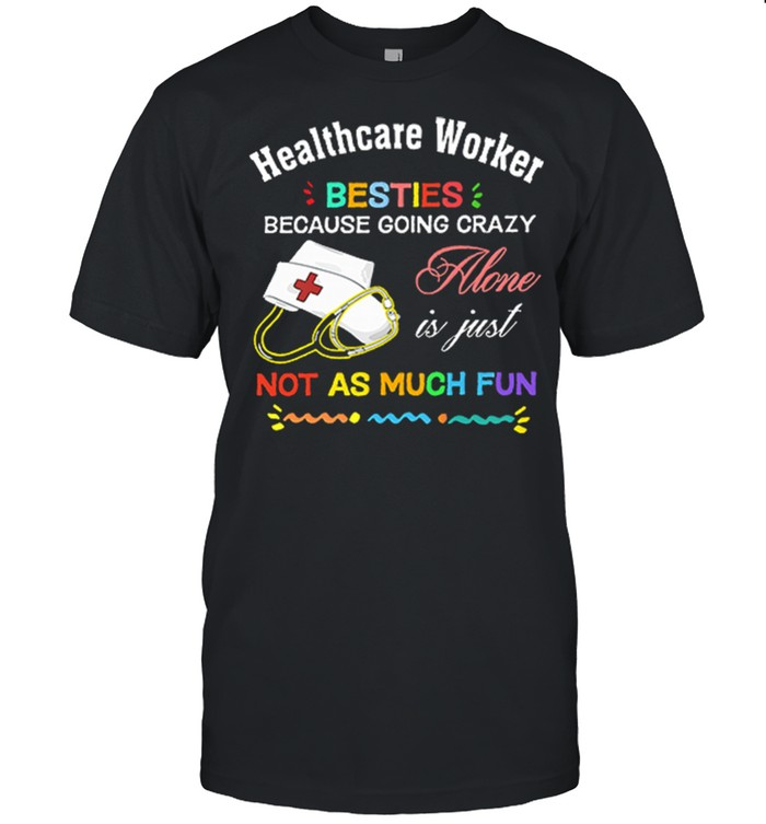 Healthcare Worker Nurse Besties Because Going Crazy Alone Is Just Not As Much Fun shirt