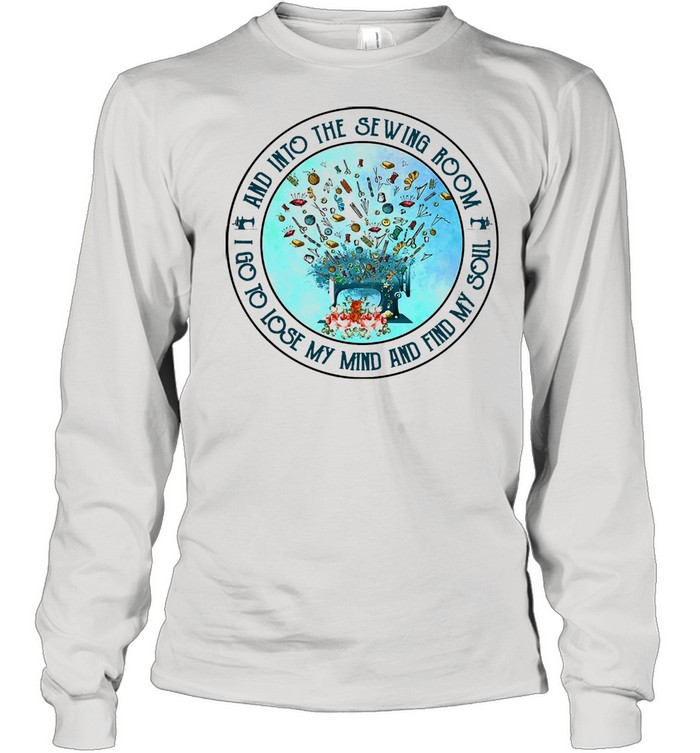 And into the sewing room I go to lose my mind and find my soul shirt Long Sleeved T-shirt