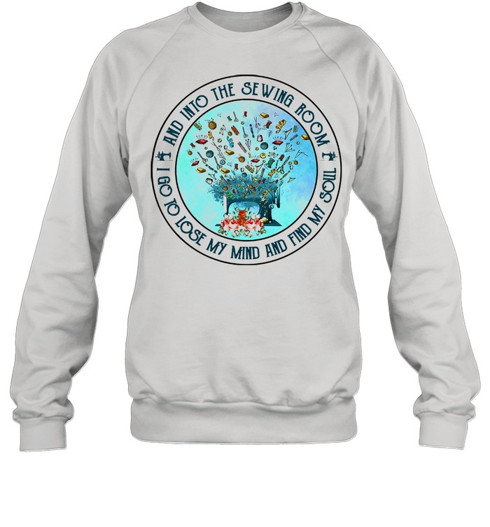 And into the sewing room I go to lose my mind and find my soul shirt Unisex Sweatshirt