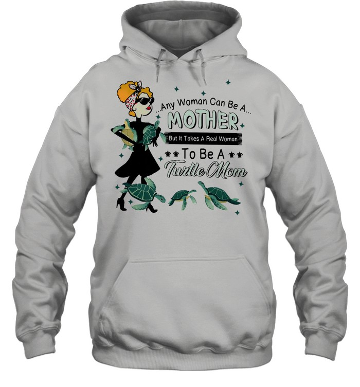 Any woman can be a mother but it takes a real woman to be a turtle mom shirt Unisex Hoodie