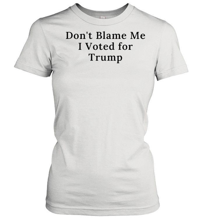 Dont blame me I voted for Trump shirt Classic Women's T-shirt